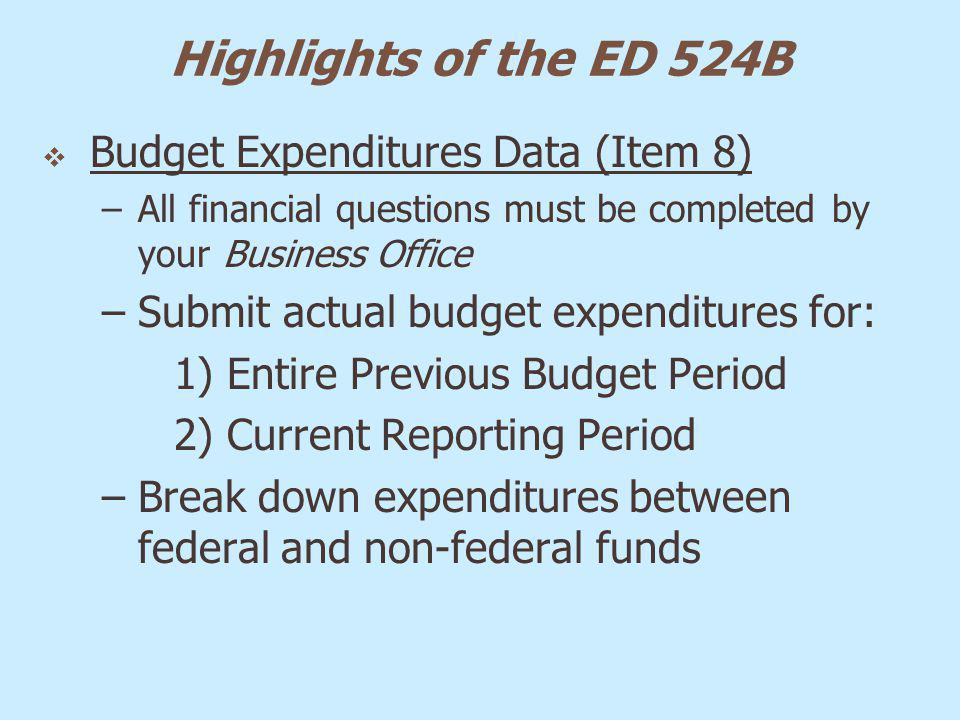 Highlights of the ED 524B Budget Expenditures Data (Item 8) –All financial questions must be completed by your Business Office –Submit actual budget e