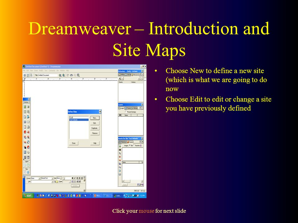 Click your mouse for next slide Dreamweaver – Introduction and Site Maps Once you have planned what pages your site is going to include you are ready to start designing your site.
