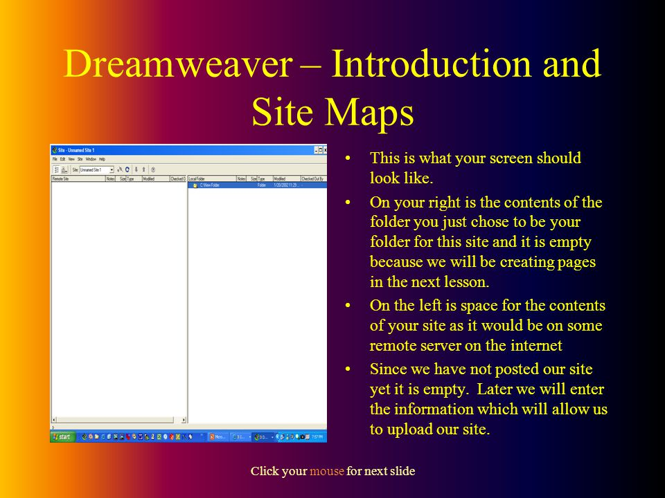 Click your mouse for next slide Dreamweaver – Introduction and Site Maps Enter a name for your site in the Site Name field – for example Maunder Home Page Before you fill in the Local Root Folder, you should use Windows Explorer and create a folder for your site - for example use your network drive and create a folder there called Website Then you can browse to that folder and select it for your Local Root Folder Thats enough for now so say OK and then Done