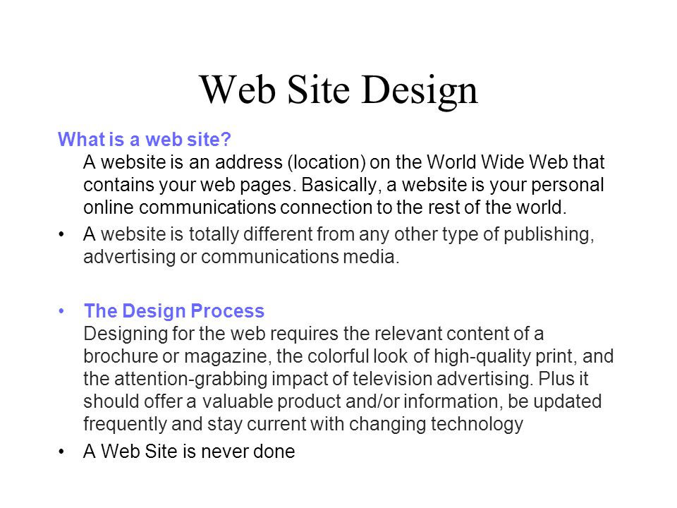 Web Site Design What is a web site? A website is an address (location) on the World Wide Web that contains your web pages. Basically, a website is you