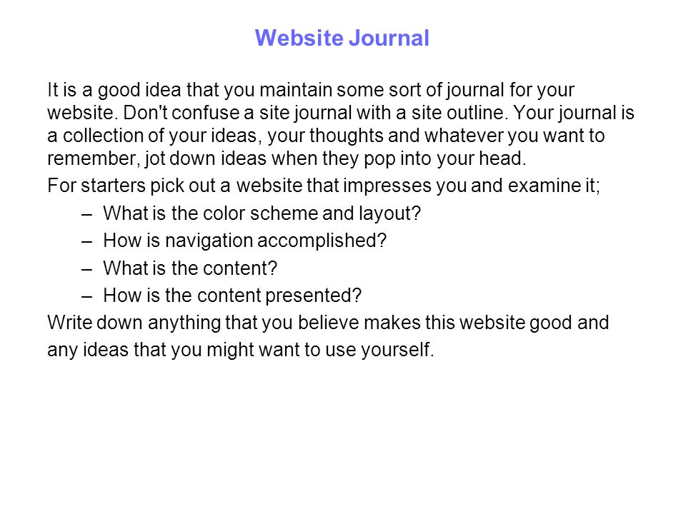 Website Journal It is a good idea that you maintain some sort of journal for your website. Don't confuse a site journal with a site outline. Your jour