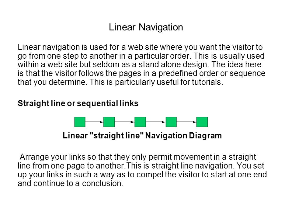Linear Navigation Linear navigation is used for a web site where you want the visitor to go from one step to another in a particular order. This is us