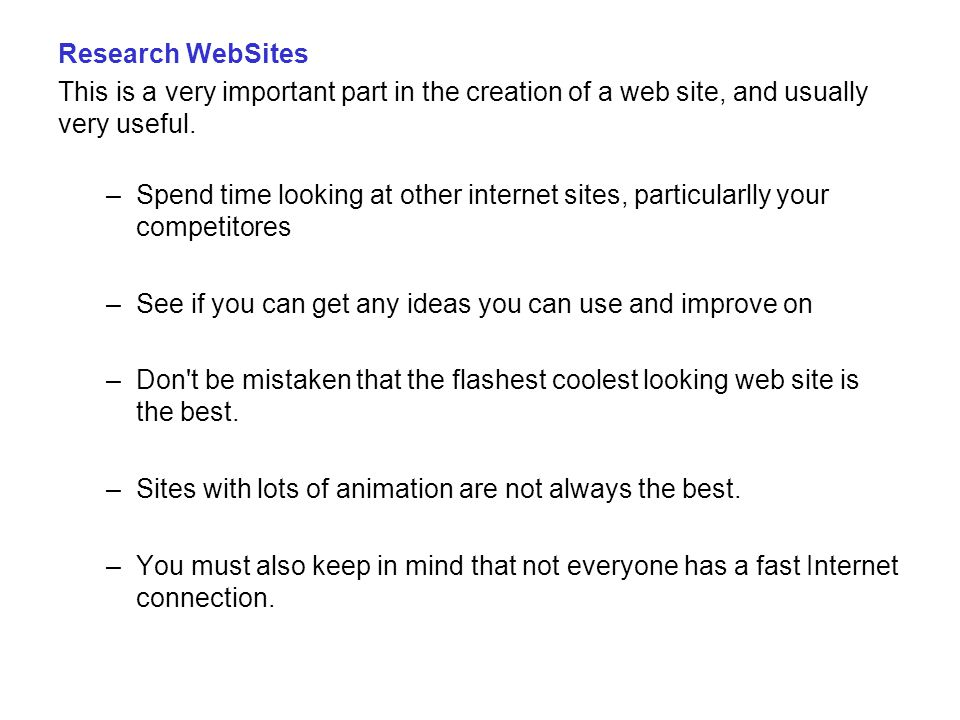 Research WebSites This is a very important part in the creation of a web site, and usually very useful. –Spend time looking at other internet sites, p