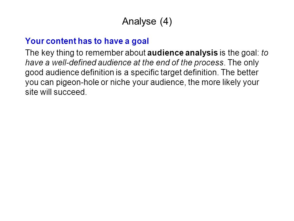 Analyse (4) Your content has to have a goal The key thing to remember about audience analysis is the goal: to have a well-defined audience at the end