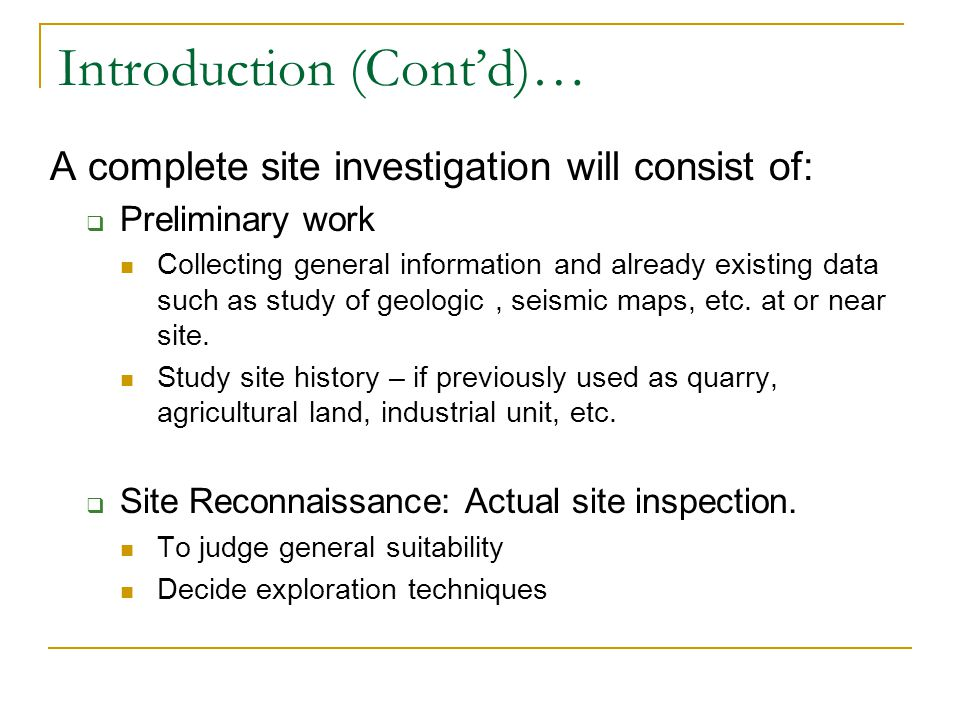 Introduction (Contd)… A complete site investigation will consist of: Preliminary work Collecting general information and already existing data such as