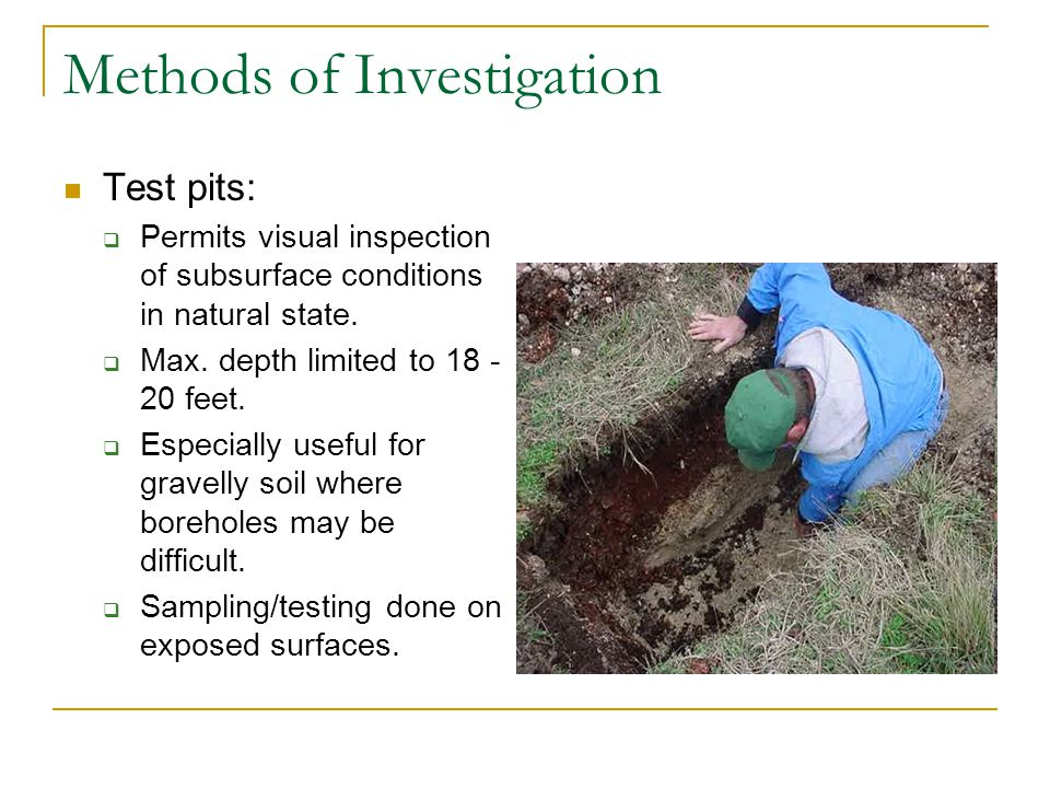 Methods of Investigation Test pits: Permits visual inspection of subsurface conditions in natural state. Max. depth limited to 18 - 20 feet. Especiall