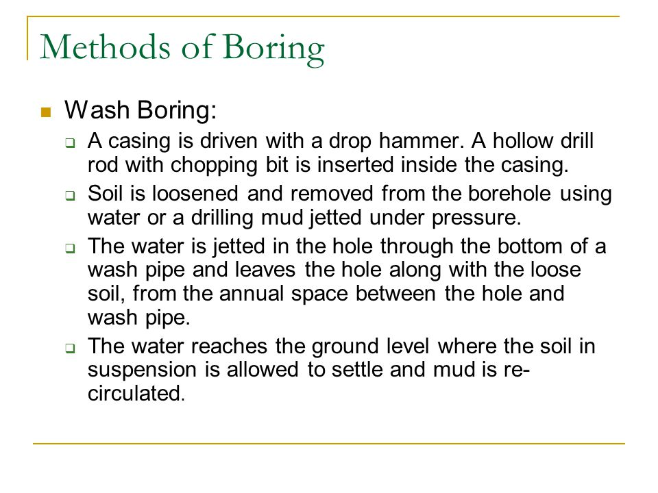 Methods of Boring Wash Boring: A casing is driven with a drop hammer. A hollow drill rod with chopping bit is inserted inside the casing. Soil is loos