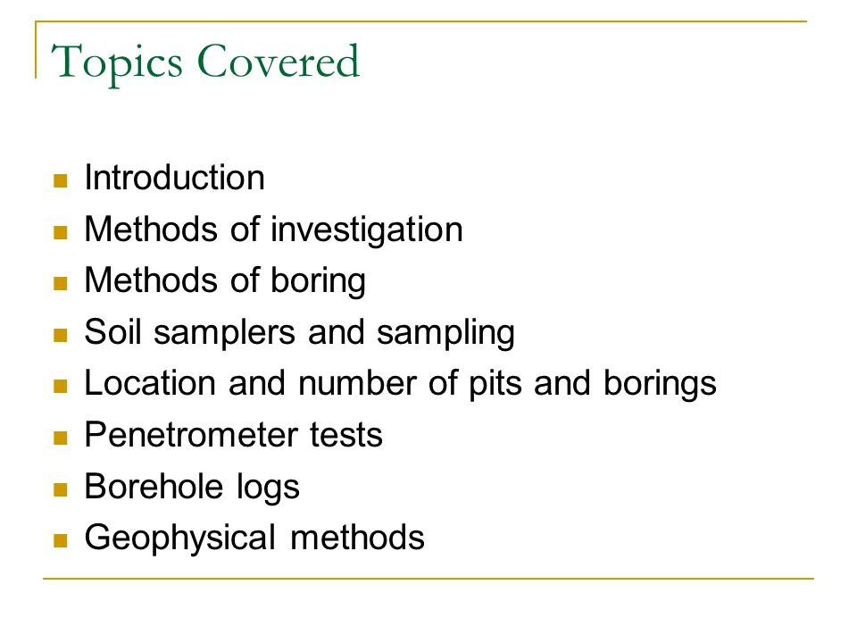 Topics Covered Introduction Methods of investigation Methods of boring Soil samplers and sampling Location and number of pits and borings Penetrometer