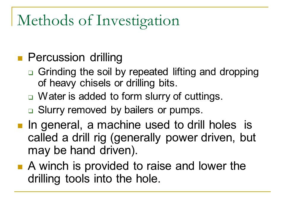 Methods of Investigation Percussion drilling Grinding the soil by repeated lifting and dropping of heavy chisels or drilling bits. Water is added to f