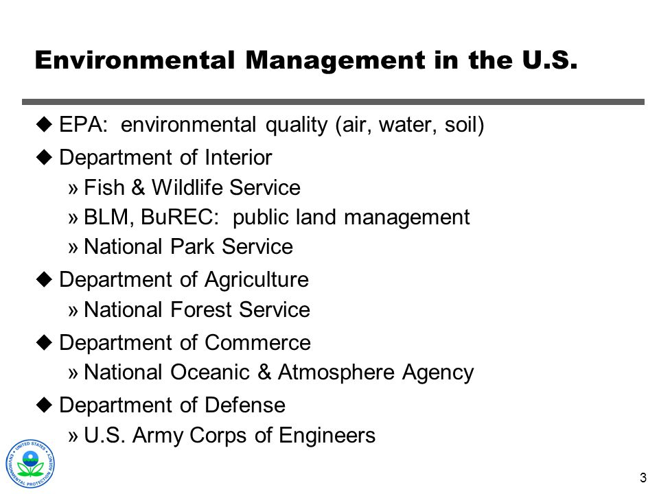 3 Environmental Management in the U.S. EPA: environmental quality (air, water, soil) Department of Interior »Fish & Wildlife Service »BLM, BuREC: publ