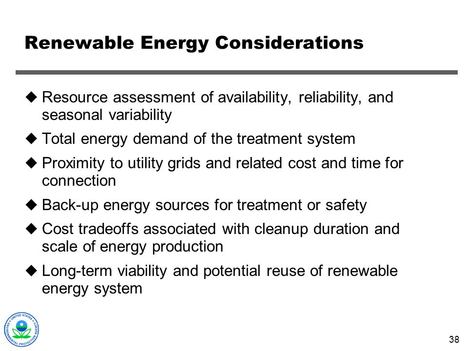 38 Renewable Energy Considerations Resource assessment of availability, reliability, and seasonal variability Total energy demand of the treatment sys