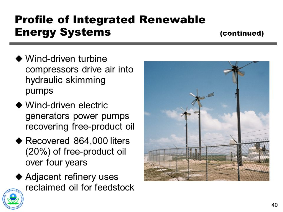 40 Profile of Integrated Renewable Energy Systems (continued) Wind-driven turbine compressors drive air into hydraulic skimming pumps Wind-driven elec