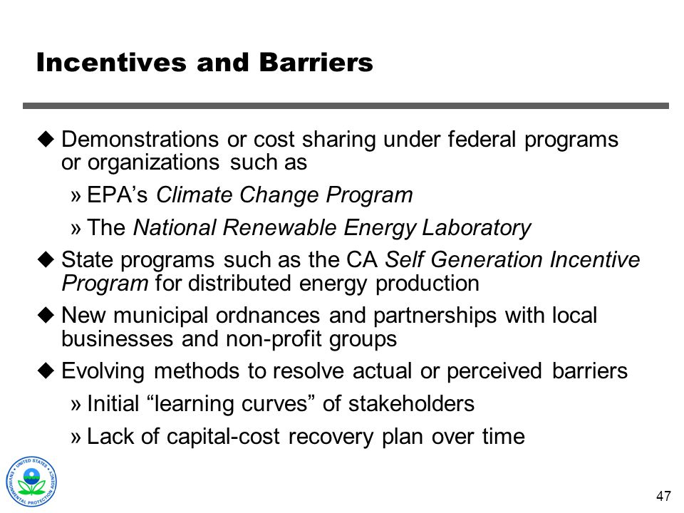 47 Incentives and Barriers Demonstrations or cost sharing under federal programs or organizations such as »EPAs Climate Change Program »The National R