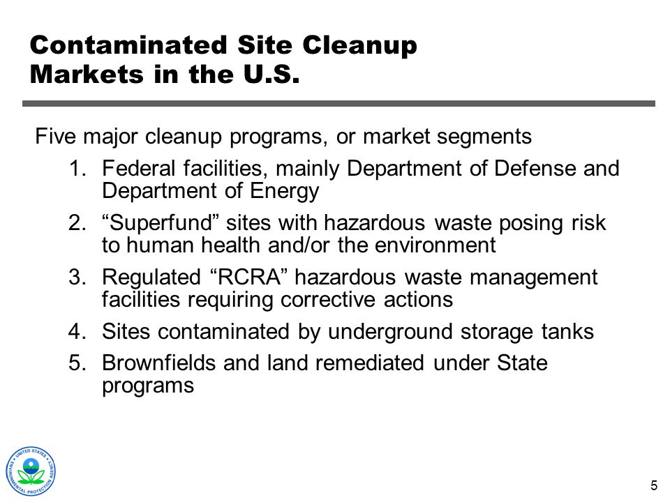 5 Contaminated Site Cleanup Markets in the U.S. Five major cleanup programs, or market segments 1.Federal facilities, mainly Department of Defense and