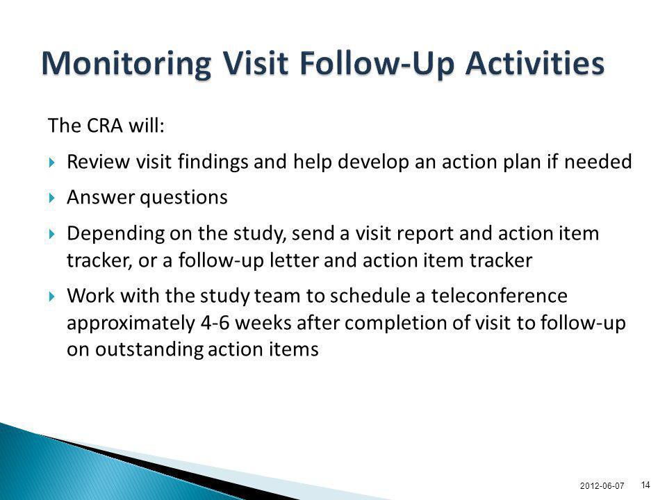 The CRA will: Review visit findings and help develop an action plan if needed Answer questions Depending on the study, send a visit report and action