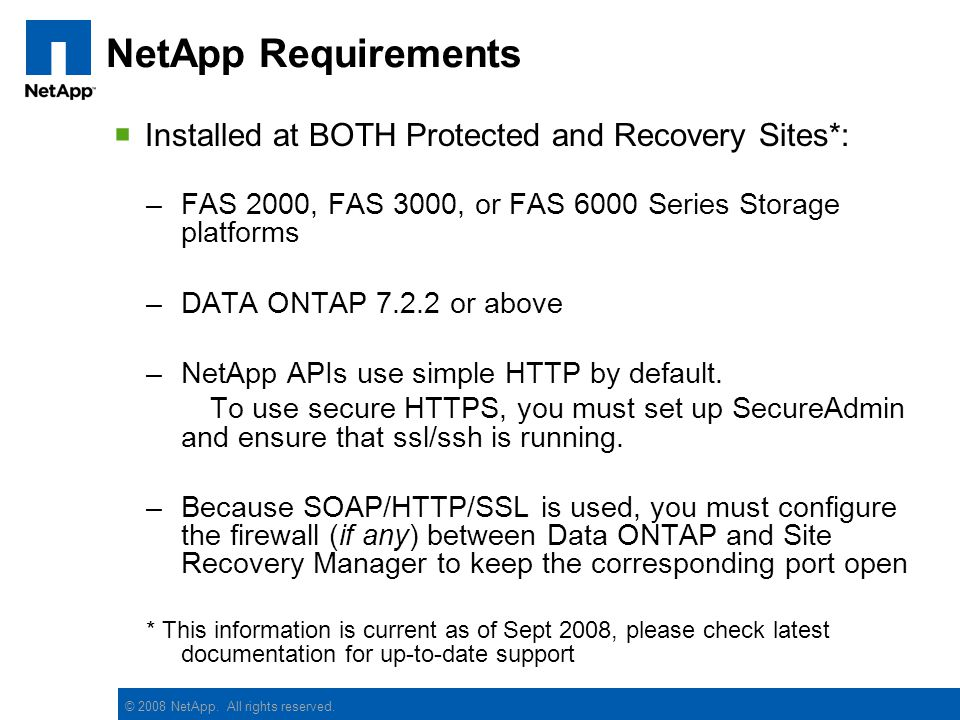 © 2008 NetApp. All rights reserved. NetApp Requirements Installed at BOTH Protected and Recovery Sites*: –FAS 2000, FAS 3000, or FAS 6000 Series Stora