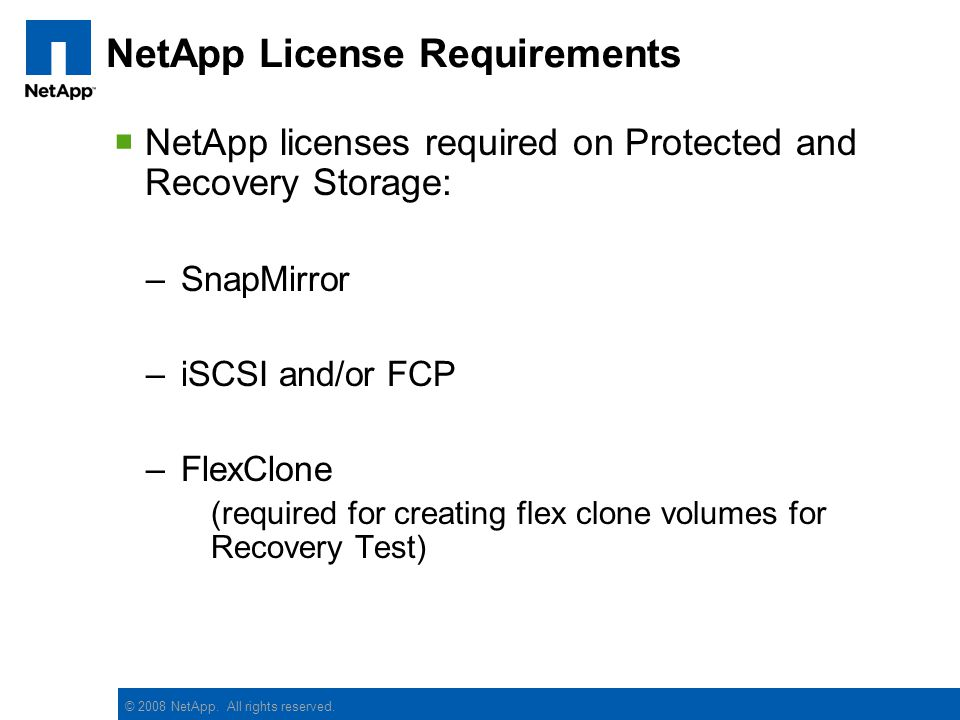 © 2008 NetApp. All rights reserved. NetApp License Requirements NetApp licenses required on Protected and Recovery Storage: –SnapMirror –iSCSI and/or