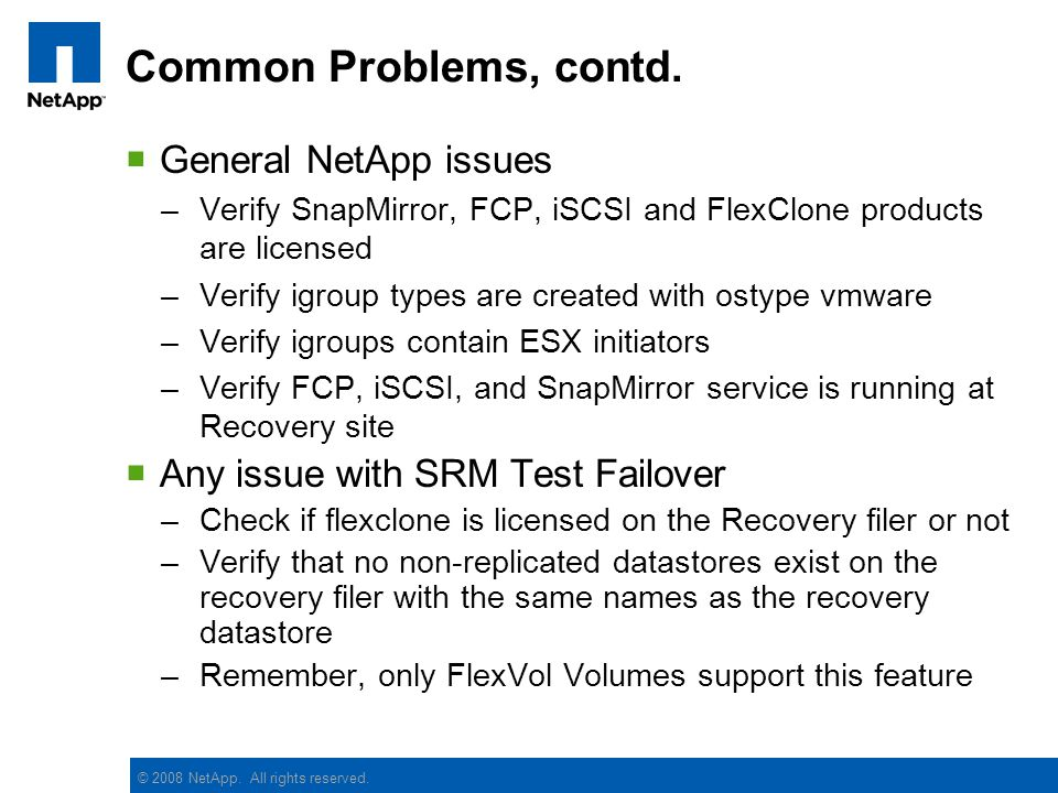 © 2008 NetApp. All rights reserved. Common Problems, contd. General NetApp issues –Verify SnapMirror, FCP, iSCSI and FlexClone products are licensed –