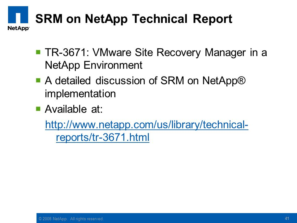 © 2008 NetApp. All rights reserved. SRM on NetApp Technical Report TR-3671: VMware Site Recovery Manager in a NetApp Environment A detailed discussion