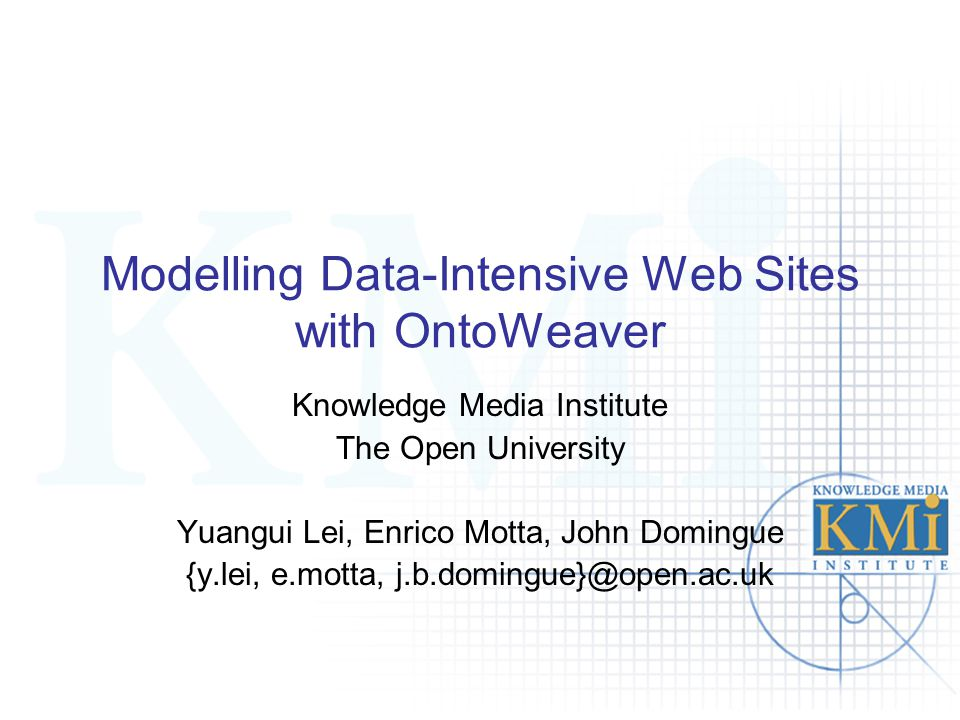 Modelling Data-Intensive Web Sites with OntoWeaver Knowledge Media Institute The Open University Yuangui Lei, Enrico Motta, John Domingue {y.lei, e.mo