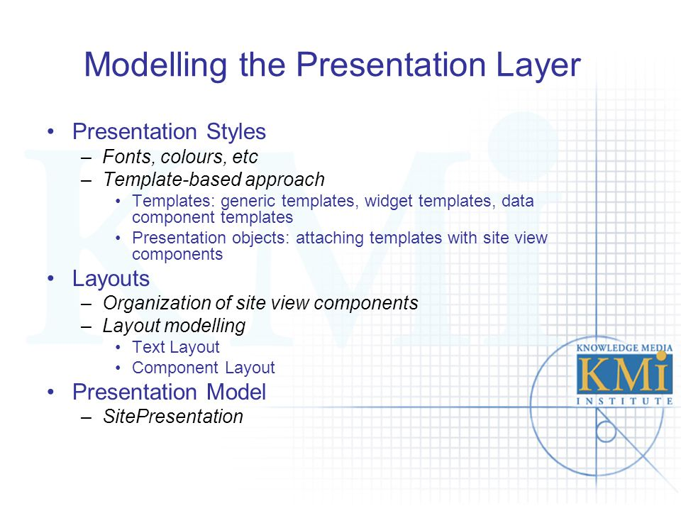 Modelling the Presentation Layer Presentation Styles –Fonts, colours, etc –Template-based approach Templates: generic templates, widget templates, dat