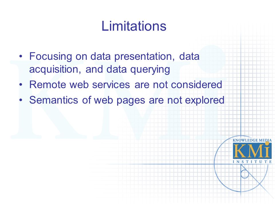 Limitations Focusing on data presentation, data acquisition, and data querying Remote web services are not considered Semantics of web pages are not e