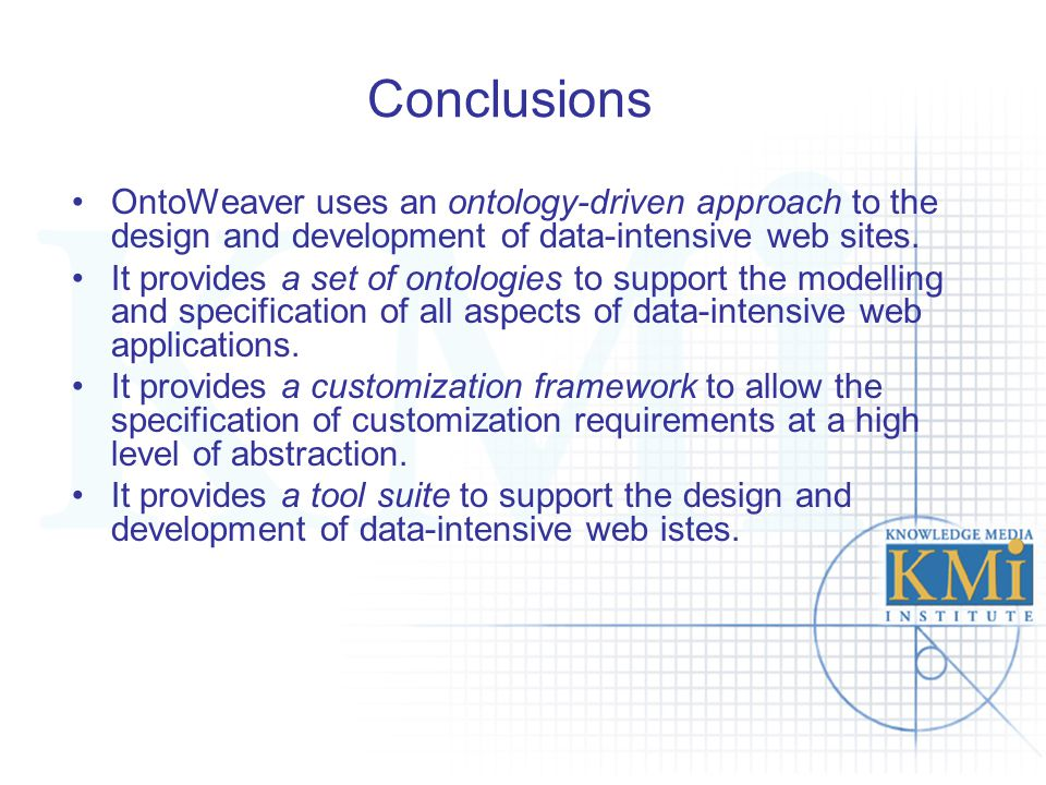 Conclusions OntoWeaver uses an ontology-driven approach to the design and development of data-intensive web sites. It provides a set of ontologies to