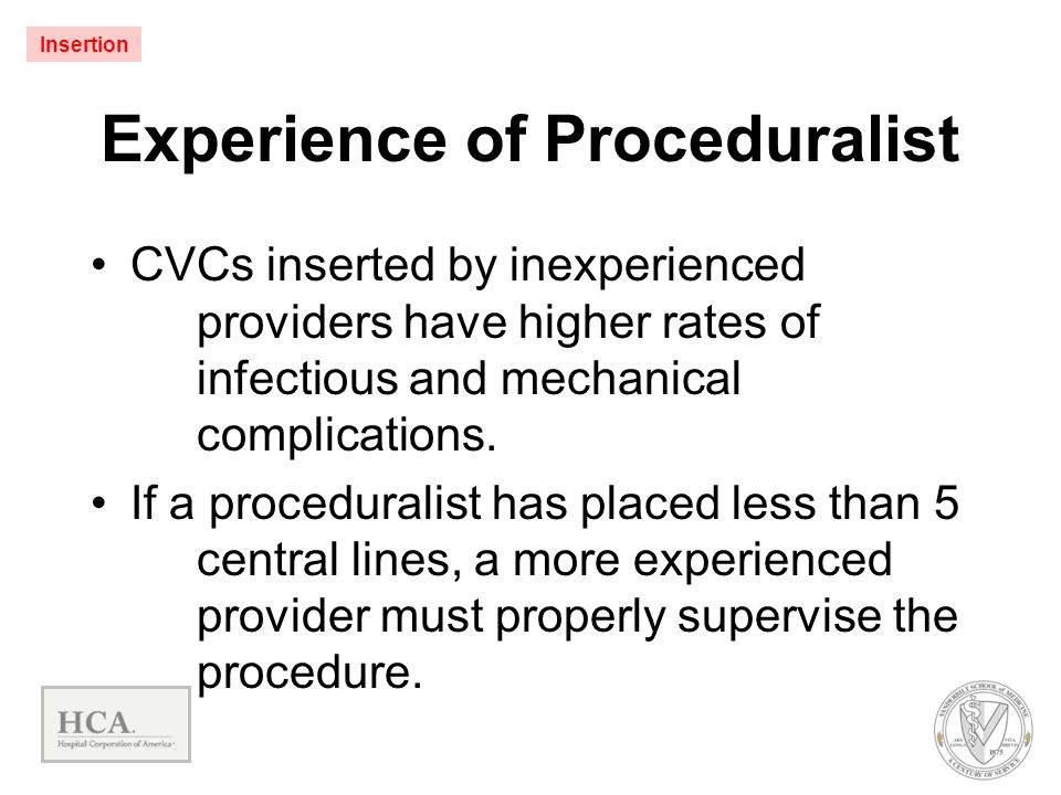 Experience of Proceduralist CVCs inserted by inexperienced providers have higher rates of infectious and mechanical complications. If a proceduralist
