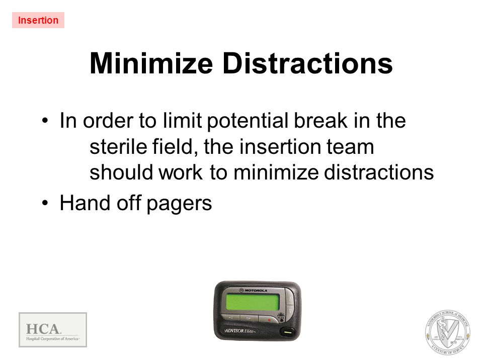 Minimize Distractions In order to limit potential break in the sterile field, the insertion team should work to minimize distractions Hand off pagers