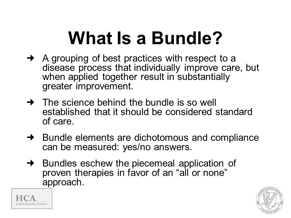 What Is a Bundle? A grouping of best practices with respect to a disease process that individually improve care, but when applied together result in s