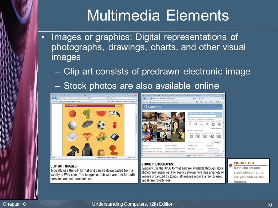 Chapter 10 Understanding Computers, 12th Edition 10 Multimedia Elements Images or graphics: Digital representations of photographs, drawings, charts,