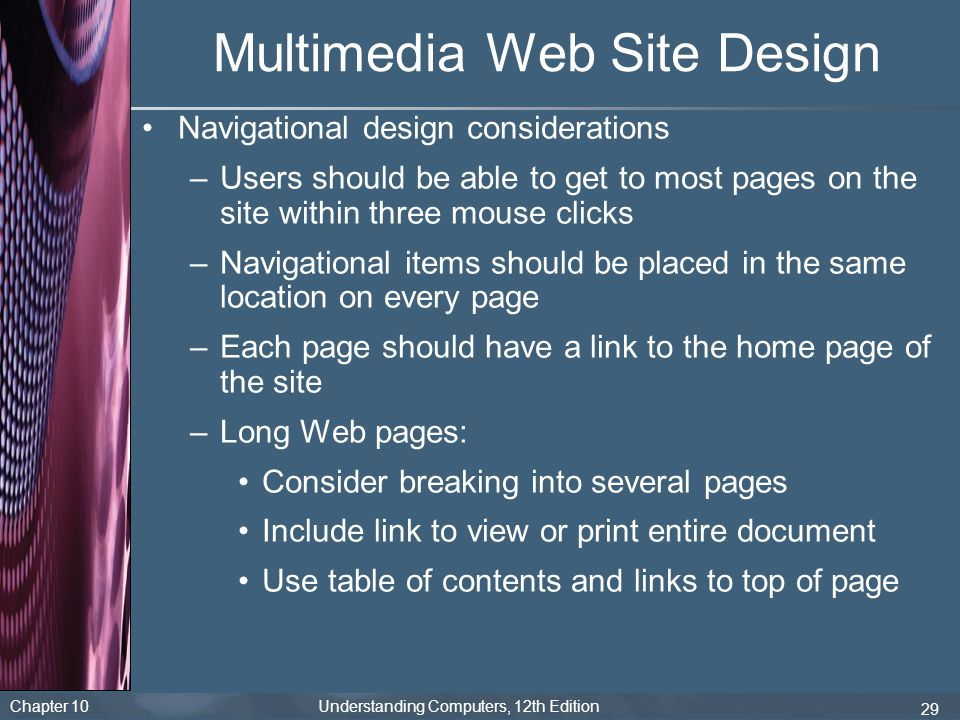 Chapter 10 Understanding Computers, 12th Edition 29 Multimedia Web Site Design Navigational design considerations –Users should be able to get to most
