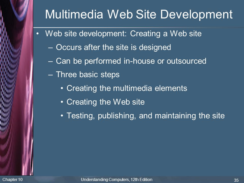 Chapter 10 Understanding Computers, 12th Edition 35 Multimedia Web Site Development Web site development: Creating a Web site –Occurs after the site i