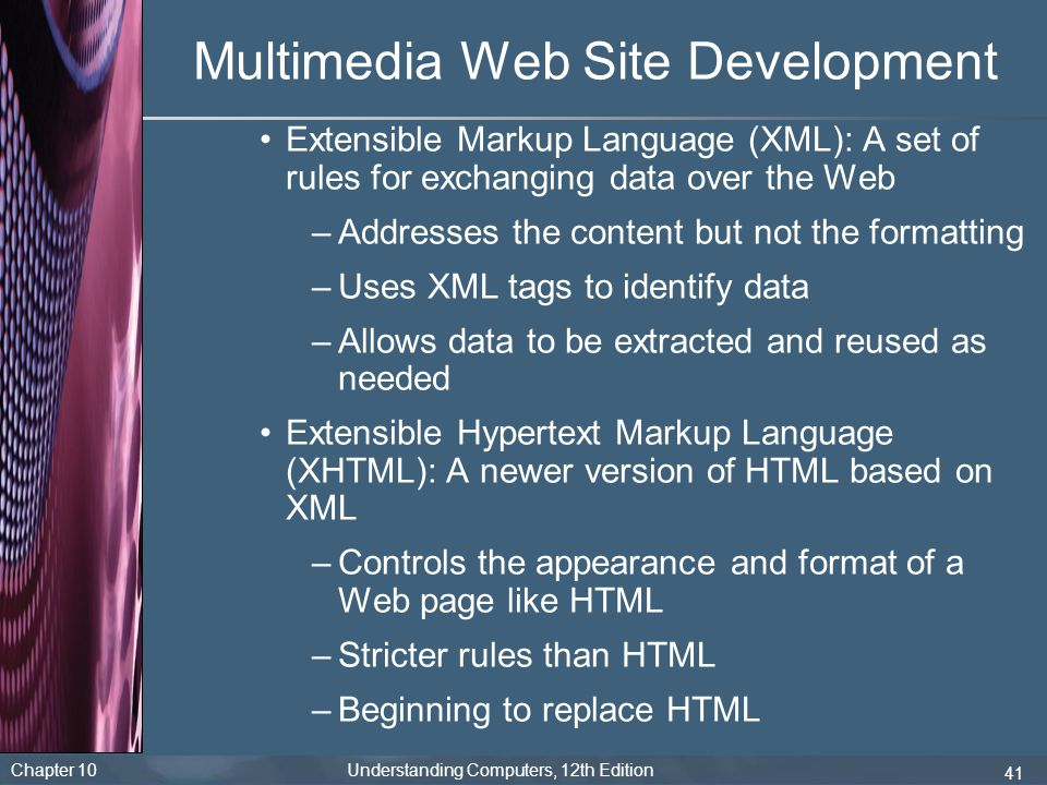 Chapter 10 Understanding Computers, 12th Edition 41 Multimedia Web Site Development Extensible Markup Language (XML): A set of rules for exchanging da