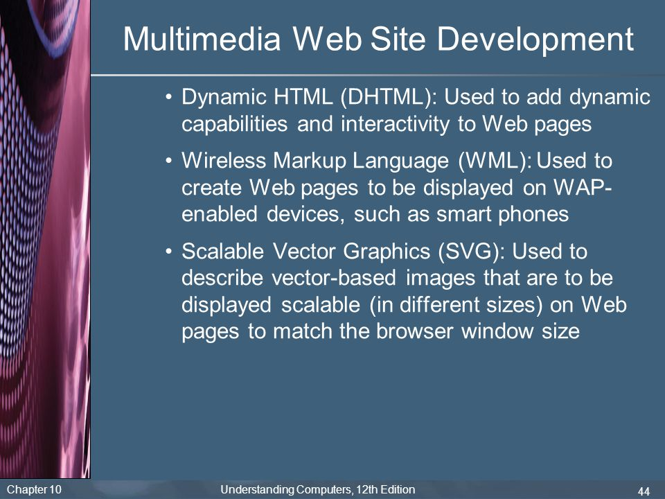 Chapter 10 Understanding Computers, 12th Edition 44 Multimedia Web Site Development Dynamic HTML (DHTML): Used to add dynamic capabilities and interac