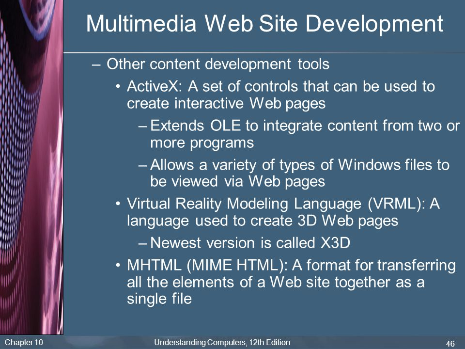 Chapter 10 Understanding Computers, 12th Edition 46 Multimedia Web Site Development –Other content development tools ActiveX: A set of controls that c
