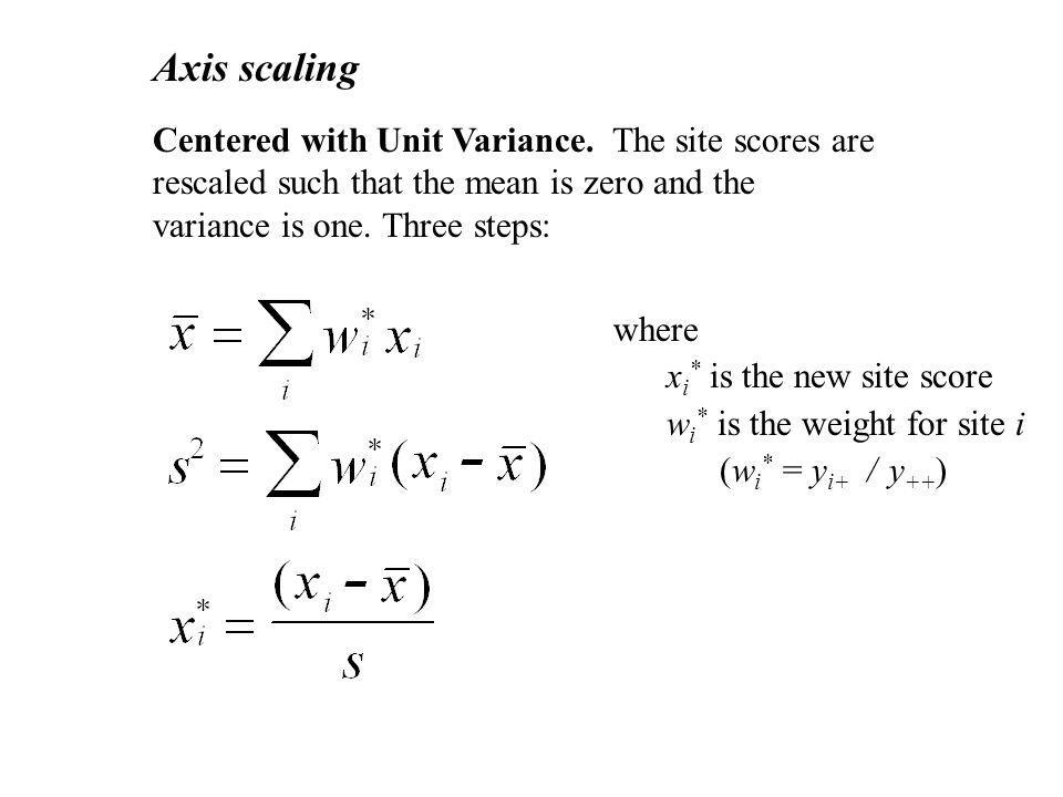 Axis scaling Centered with Unit Variance. The site scores are rescaled such that the mean is zero and the variance is one. Three steps: where x i * is