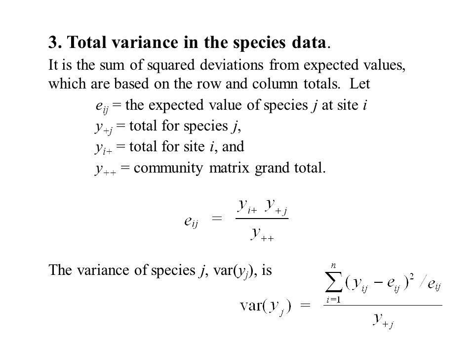 3. Total variance in the species data. It is the sum of squared deviations from expected values, which are based on the row and column totals. Let e i