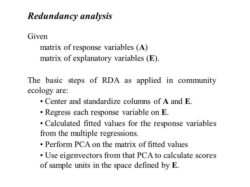 Redundancy analysis Given matrix of response variables (A) matrix of explanatory variables (E). The basic steps of RDA as applied in community ecology