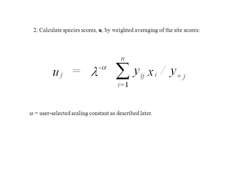 2. Calculate species scores, u, by weighted averaging of the site scores: = user-selected scaling constant as described later.
