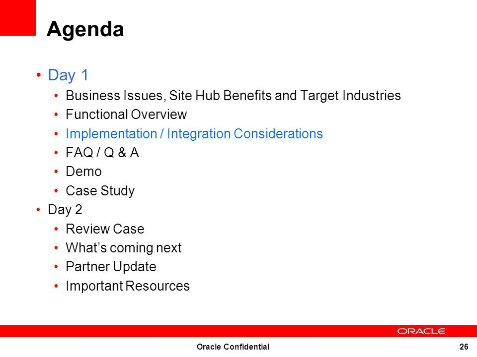 Oracle Confidential 26 Agenda Day 1 Business Issues, Site Hub Benefits and Target Industries Functional Overview Implementation / Integration Consider