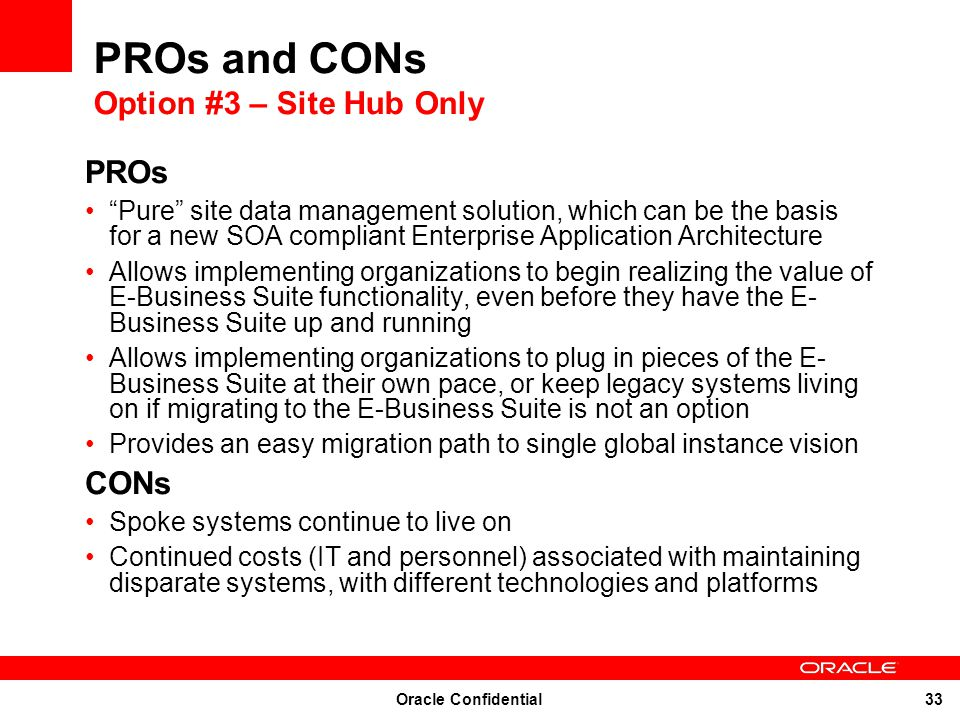 Oracle Confidential 33 PROs and CONs Option #3 – Site Hub Only PROs Pure site data management solution, which can be the basis for a new SOA compliant