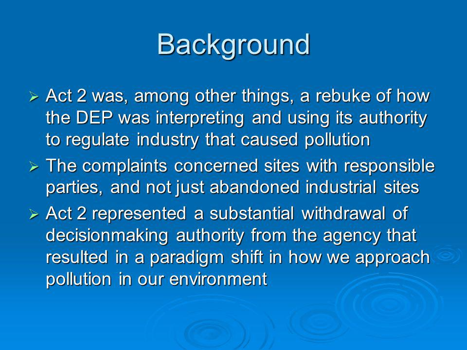 Background Act 2 was, among other things, a rebuke of how the DEP was interpreting and using its authority to regulate industry that caused pollution Act 2 was, among other things, a rebuke of how the DEP was interpreting and using its authority to regulate industry that caused pollution The complaints concerned sites with responsible parties, and not just abandoned industrial sites The complaints concerned sites with responsible parties, and not just abandoned industrial sites Act 2 represented a substantial withdrawal of decisionmaking authority from the agency that resulted in a paradigm shift in how we approach pollution in our environment Act 2 represented a substantial withdrawal of decisionmaking authority from the agency that resulted in a paradigm shift in how we approach pollution in our environment