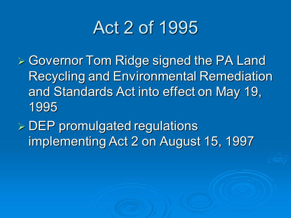 Act 2 of 1995 Governor Tom Ridge signed the PA Land Recycling and Environmental Remediation and Standards Act into effect on May 19, 1995 Governor Tom Ridge signed the PA Land Recycling and Environmental Remediation and Standards Act into effect on May 19, 1995 DEP promulgated regulations implementing Act 2 on August 15, 1997 DEP promulgated regulations implementing Act 2 on August 15, 1997