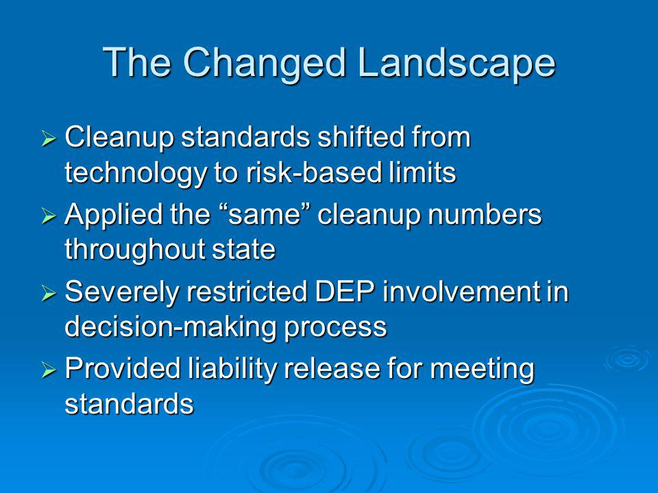The Changed Landscape Cleanup standards shifted from technology to risk-based limits Cleanup standards shifted from technology to risk-based limits Applied the same cleanup numbers throughout state Applied the same cleanup numbers throughout state Severely restricted DEP involvement in decision-making process Severely restricted DEP involvement in decision-making process Provided liability release for meeting standards Provided liability release for meeting standards
