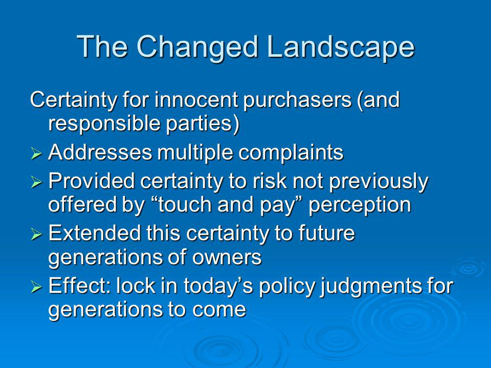 The Changed Landscape Certainty for innocent purchasers (and responsible parties) Addresses multiple complaints Addresses multiple complaints Provided certainty to risk not previously offered by touch and pay perception Provided certainty to risk not previously offered by touch and pay perception Extended this certainty to future generations of owners Extended this certainty to future generations of owners Effect: lock in todays policy judgments for generations to come Effect: lock in todays policy judgments for generations to come