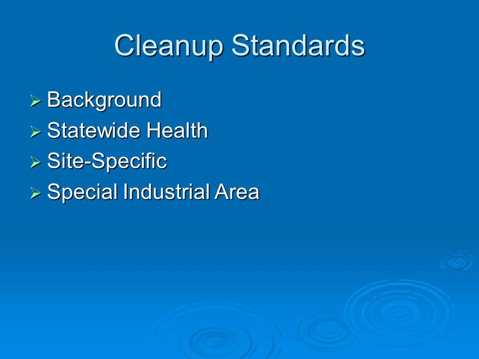Cleanup Standards Background Background Statewide Health Statewide Health Site-Specific Site-Specific Special Industrial Area Special Industrial Area