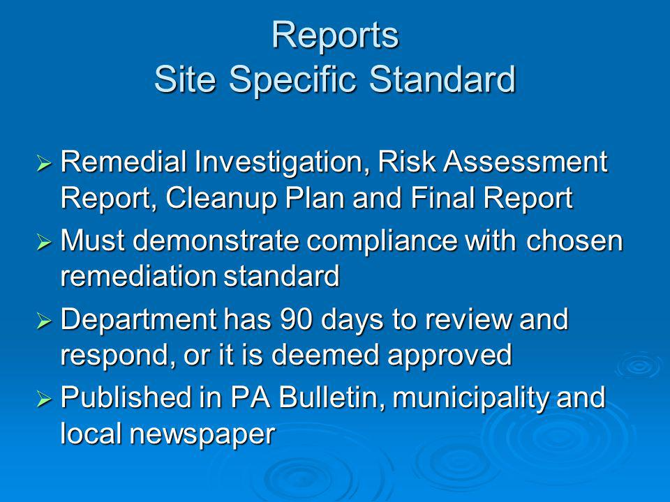 Reports Site Specific Standard Remedial Investigation, Risk Assessment Report, Cleanup Plan and Final Report Remedial Investigation, Risk Assessment Report, Cleanup Plan and Final Report Must demonstrate compliance with chosen remediation standard Must demonstrate compliance with chosen remediation standard Department has 90 days to review and respond, or it is deemed approved Department has 90 days to review and respond, or it is deemed approved Published in PA Bulletin, municipality and local newspaper Published in PA Bulletin, municipality and local newspaper