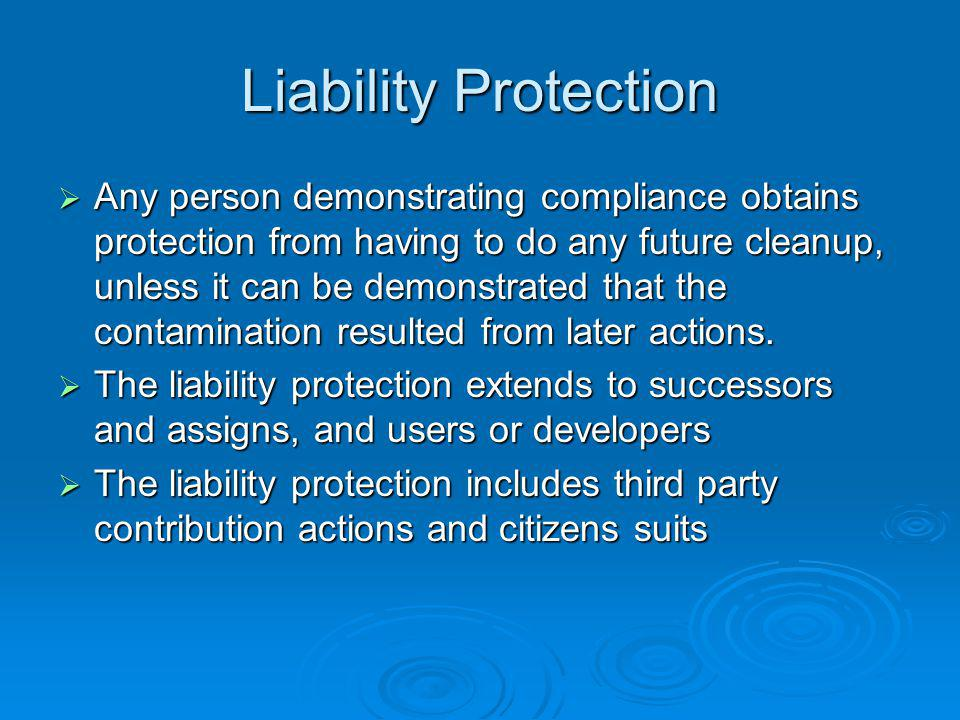 Liability Protection Any person demonstrating compliance obtains protection from having to do any future cleanup, unless it can be demonstrated that the contamination resulted from later actions.