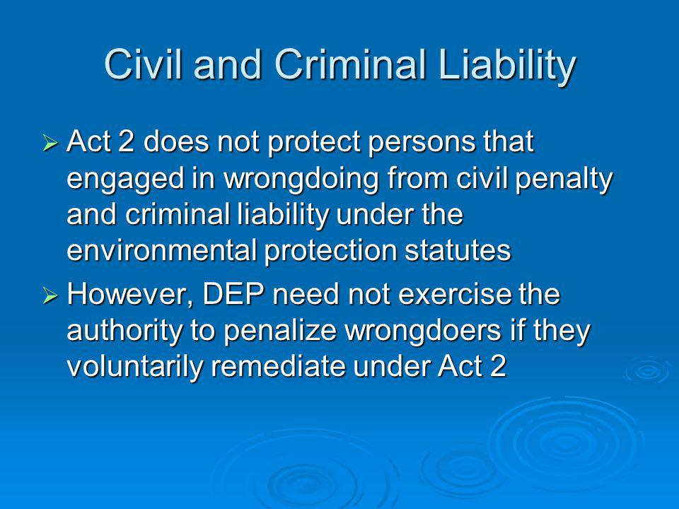 Civil and Criminal Liability Act 2 does not protect persons that engaged in wrongdoing from civil penalty and criminal liability under the environmental protection statutes Act 2 does not protect persons that engaged in wrongdoing from civil penalty and criminal liability under the environmental protection statutes However, DEP need not exercise the authority to penalize wrongdoers if they voluntarily remediate under Act 2 However, DEP need not exercise the authority to penalize wrongdoers if they voluntarily remediate under Act 2